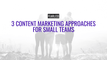 3 Content Marketing Approaches for Small Teams - FEARLESS